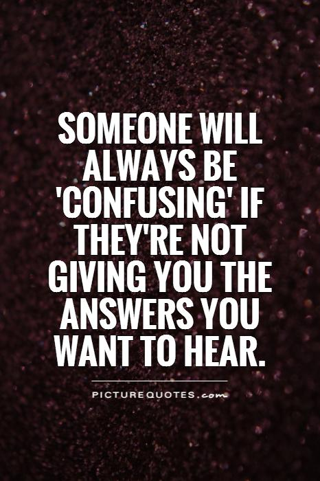 Someone will always be 'confusing' if they're not giving you the answers you want to hear Picture Quote #1
