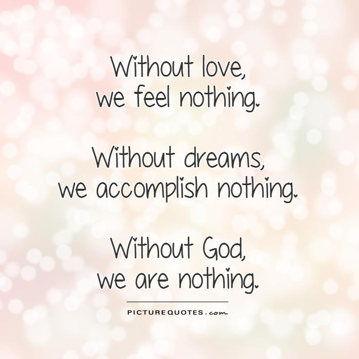 Without love,  we feel nothing.   Without dreams,  we accomplish nothing.   Without God,  we are nothing Picture Quote #1