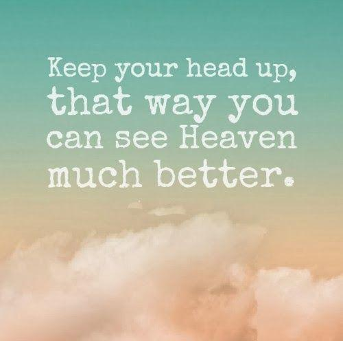 Keep your head up, you can see heaven much better that way Picture Quote #1