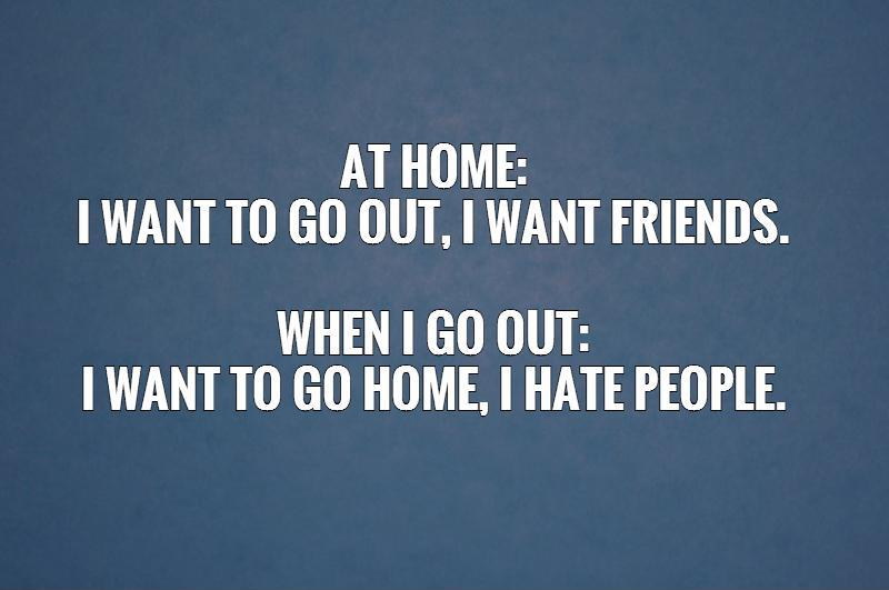 At home:  I want to go out, I want friends.   When I go out:  I want to go home, I hate people.   Picture Quote #1