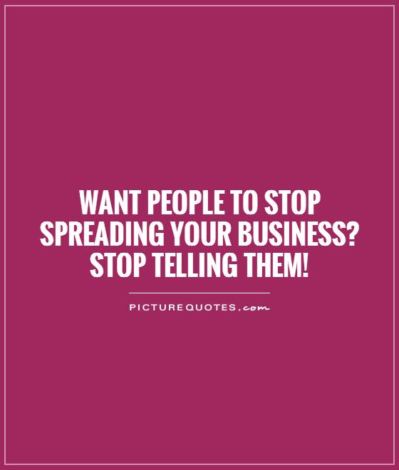 Want people to stop spreading your business?  Stop telling them! Picture Quote #1