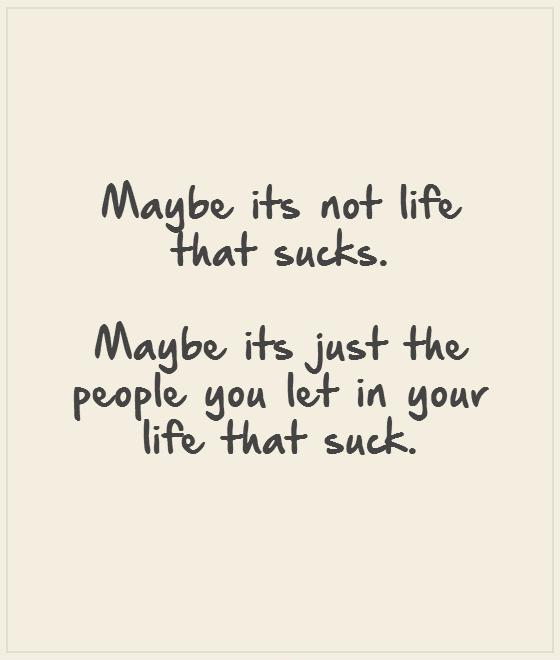 Maybe its not life that sucks.   Maybe its just the people you let in your life that suck.      Picture Quote #1