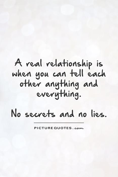 A real relationship is when you can tell each other anything and everything.   No secrets and no lies Picture Quote #1