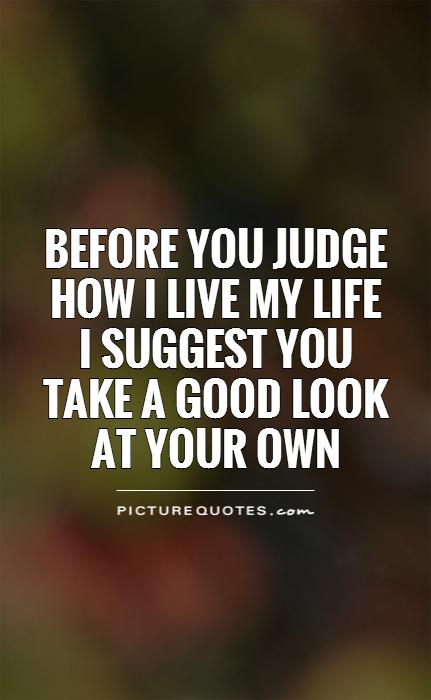 Before you judge how I live my life I suggest you take a good look at your own Picture Quote #1