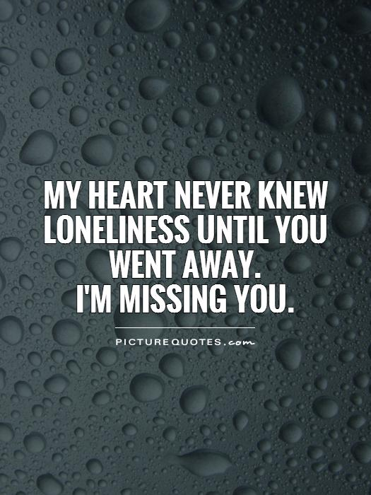 My heart never knew loneliness until you went away.  I'm missing you Picture Quote #1