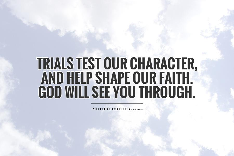 Trials test our character,  and help shape our faith.  God will see you through Picture Quote #1