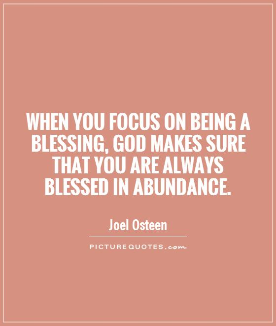 When you focus on being a blessing, God makes sure that you are always blessed in abundance Picture Quote #1