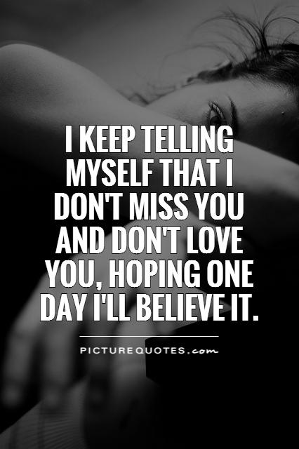I keep telling myself that I don't miss you and don't love you, hoping one day I'll believe it Picture Quote #1