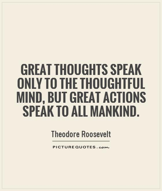 Great thoughts speak only to the thoughtful mind, but great actions speak to all mankind Picture Quote #1