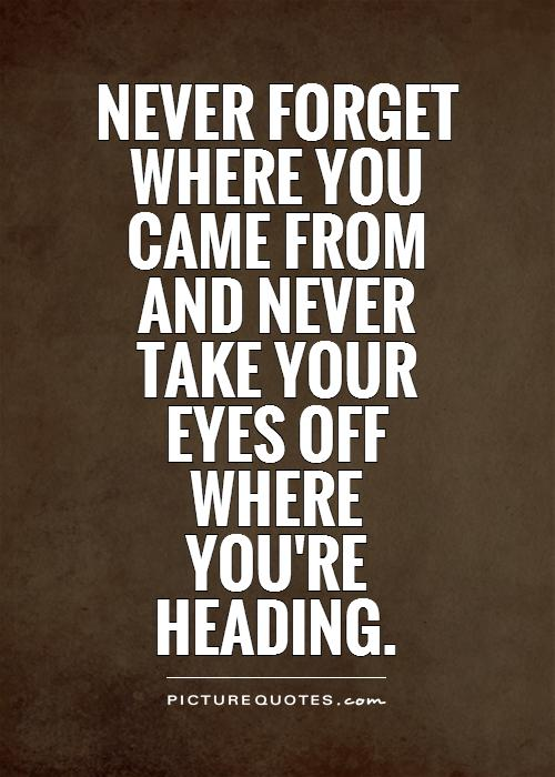 Never forget where you  came from  and never  take your  eyes off  where  you're  heading Picture Quote #1