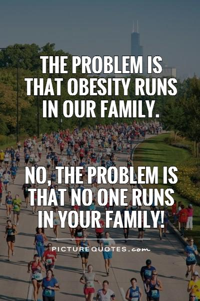 The problem is that obesity runs in our family.    No, the problem is that no one runs in your family! Picture Quote #1