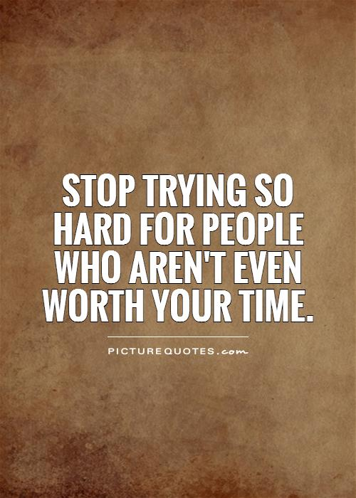 Stop trying so hard for people who aren't even worth your time Picture Quote #1