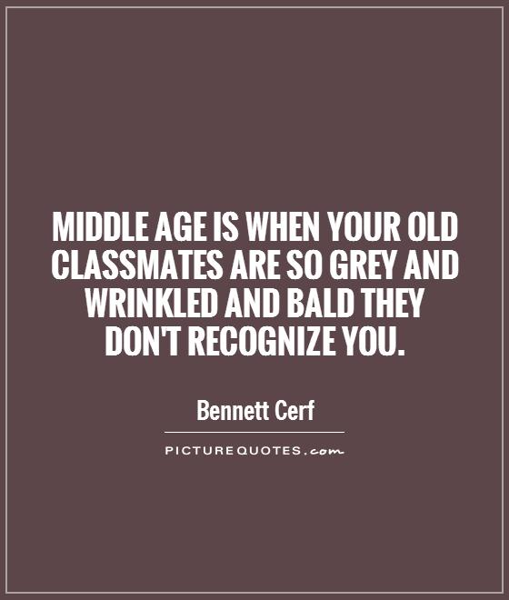 Middle age is when your old classmates are so grey and wrinkled and bald they don't recognize you Picture Quote #1