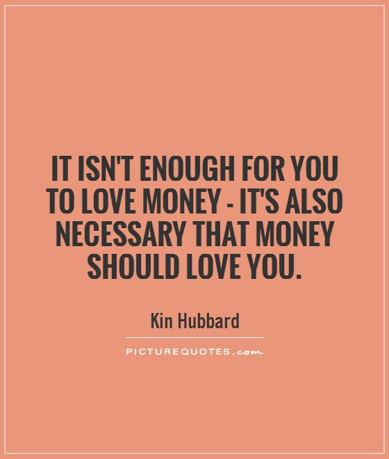 It isn't enough for you to love money - it's also necessary that money should love you Picture Quote #1