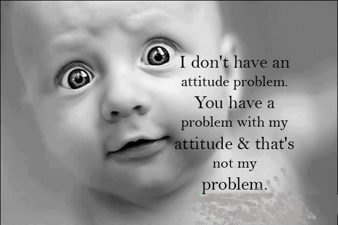 I don't have an attitude problem. You have a problem with my attitude and that's not my problem Picture Quote #1