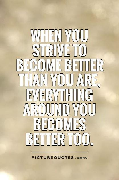 When you  strive to become better than you are, everything around you becomes  better too Picture Quote #1