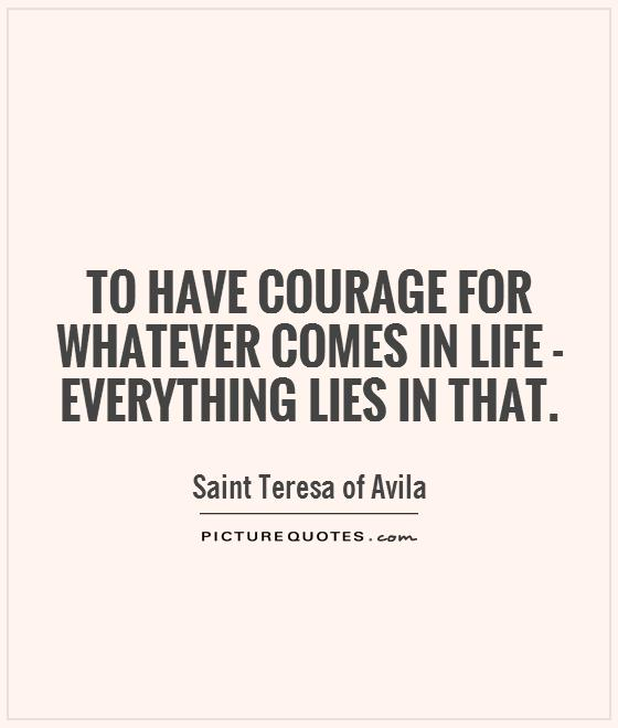 To have courage for whatever comes in life - everything lies in that Picture Quote #1