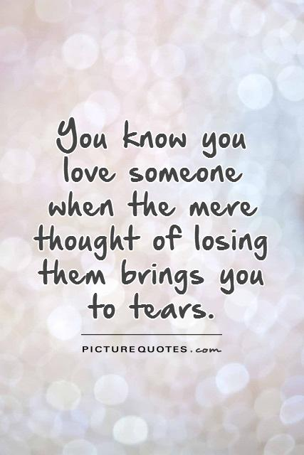 You know you love someone when the mere thought of losing them brings you to tears Picture Quote #1