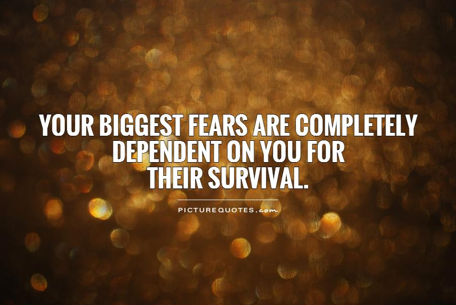 Survival Quotes Adorable Your Biggest Fears Are Completely Dependent On You For Their