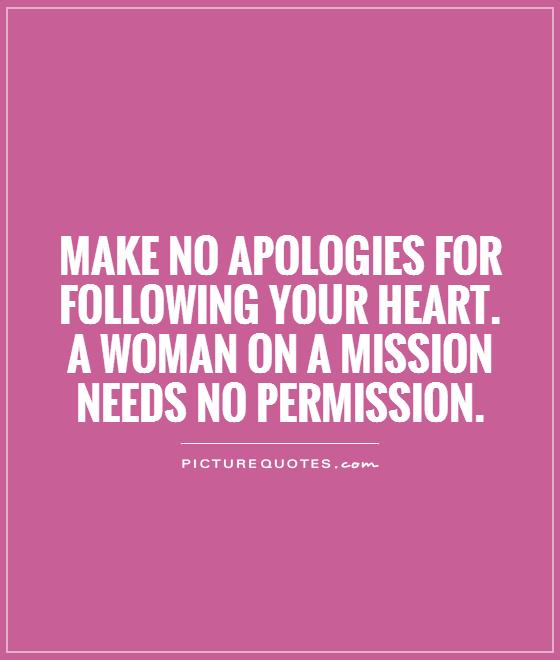 Make no apologies for following your heart. A woman on a mission needs no permission Picture Quote #1