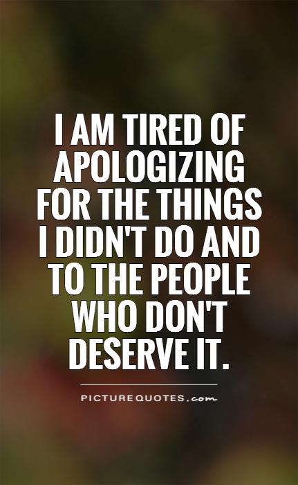 I am tired of apologizing for the things I didn't do and to the people who don't deserve it Picture Quote #1