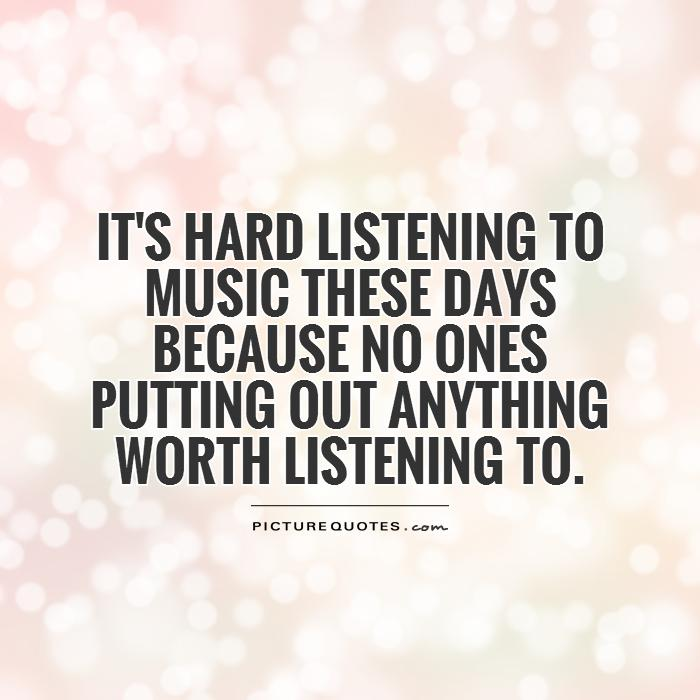 It's hard listening to music these days because no ones putting out anything worth listening to Picture Quote #1
