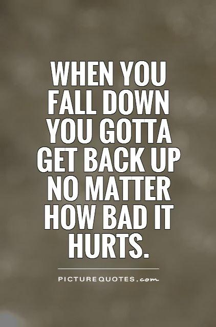 When you  fall down  you gotta  get back up  no matter  how bad  it hurts Picture Quote #1