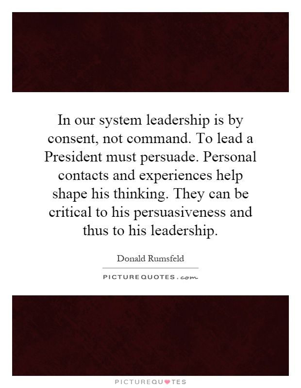 In our system leadership is by consent, not command. To lead a President must persuade. Personal contacts and experiences help shape his thinking. They can be critical to his persuasiveness and thus to his leadership Picture Quote #1