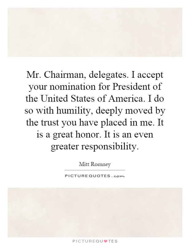 Mr. Chairman, delegates. I accept your nomination for President of the United States of America. I do so with humility, deeply moved by the trust you have placed in me. It is a great honor. It is an even greater responsibility Picture Quote #1