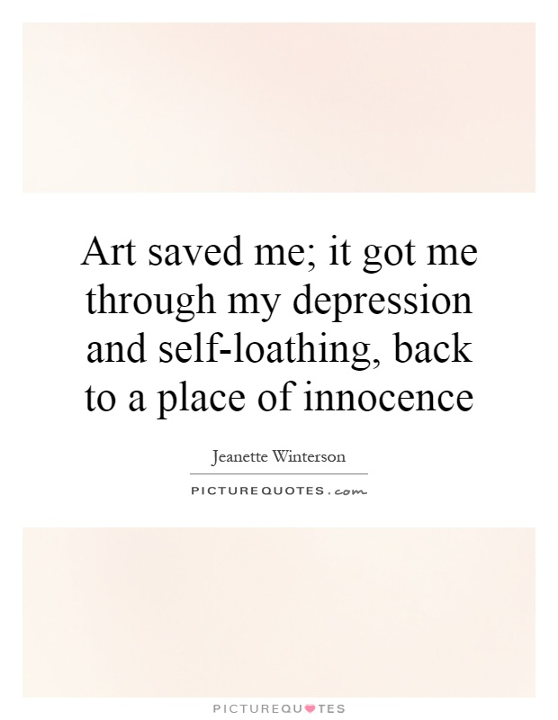 Art saved me; it got me through my depression and self-loathing, back to a place of innocence Picture Quote #1