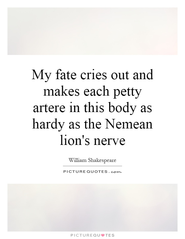 My fate cries out and makes each petty artere in this body as hardy as the Nemean lion's nerve Picture Quote #1