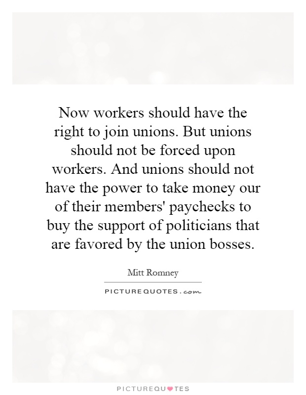Now workers should have the right to join unions. But unions should not be forced upon workers. And unions should not have the power to take money our of their members' paychecks to buy the support of politicians that are favored by the union bosses Picture Quote #1
