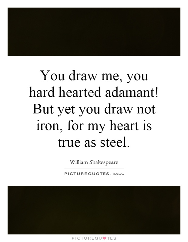 You draw me, you hard hearted adamant! But yet you draw not iron, for my heart is true as steel Picture Quote #1
