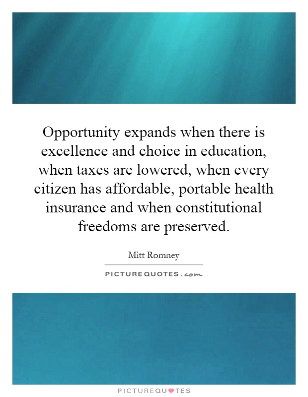 Opportunity expands when there is excellence and choice in education, when taxes are lowered, when every citizen has affordable, portable health insurance and when constitutional freedoms are preserved Picture Quote #1