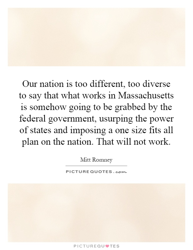 Our nation is too different, too diverse to say that what works in Massachusetts is somehow going to be grabbed by the federal government, usurping the power of states and imposing a one size fits all plan on the nation. That will not work Picture Quote #1