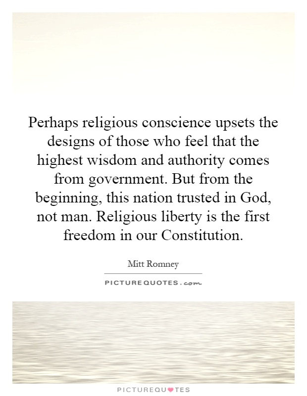 Perhaps religious conscience upsets the designs of those who feel that the highest wisdom and authority comes from government. But from the beginning, this nation trusted in God, not man. Religious liberty is the first freedom in our Constitution Picture Quote #1