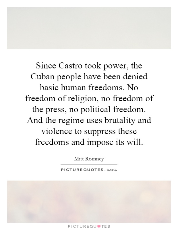 Since Castro took power, the Cuban people have been denied basic human freedoms. No freedom of religion, no freedom of the press, no political freedom. And the regime uses brutality and violence to suppress these freedoms and impose its will Picture Quote #1