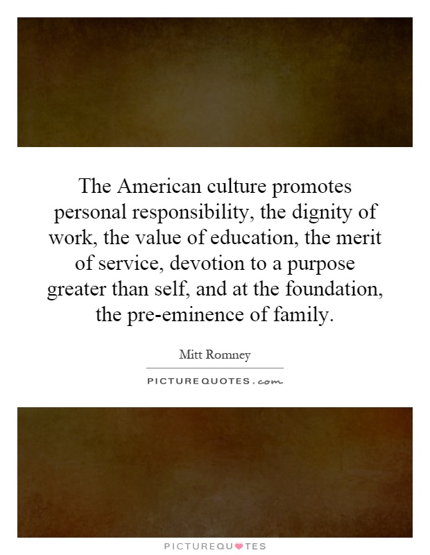 The American culture promotes personal responsibility, the dignity of work, the value of education, the merit of service, devotion to a purpose greater than self, and at the foundation, the pre-eminence of family Picture Quote #1