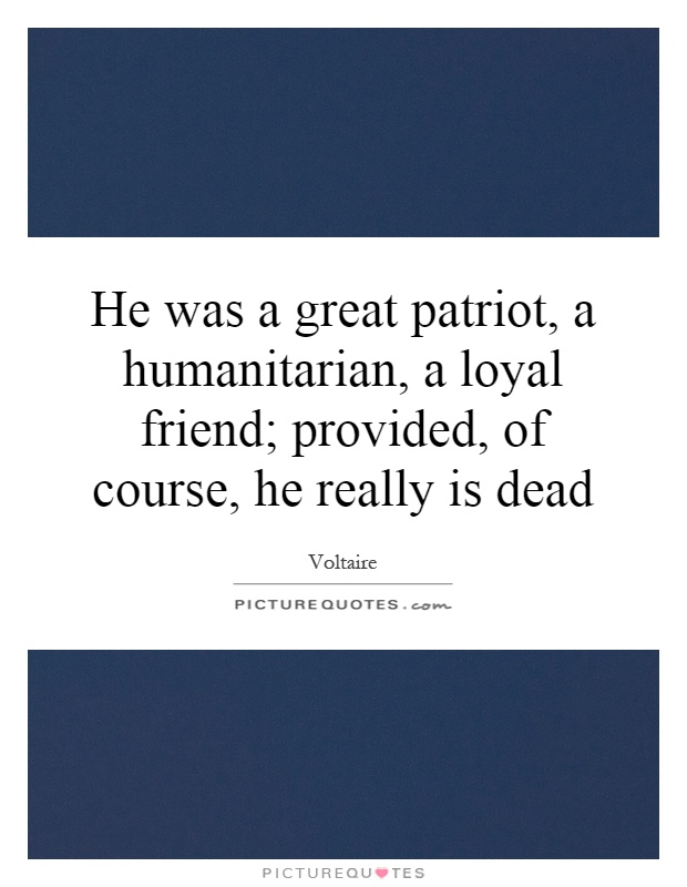 He was a great patriot, a humanitarian, a loyal friend; provided, of course, he really is dead Picture Quote #1