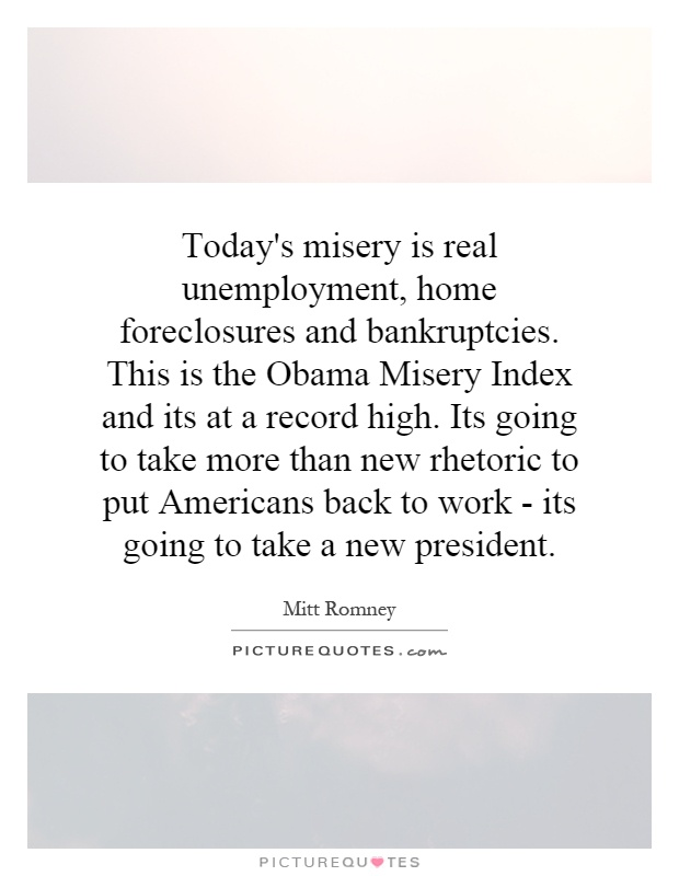 Today's misery is real unemployment, home foreclosures and bankruptcies. This is the Obama Misery Index and its at a record high. Its going to take more than new rhetoric to put Americans back to work - its going to take a new president Picture Quote #1