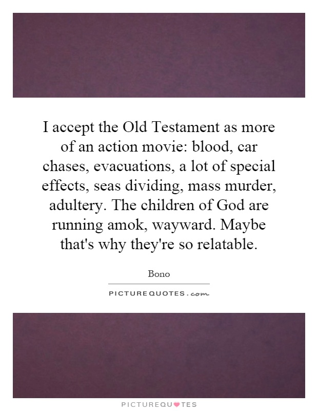 I accept the Old Testament as more of an action movie: blood, car chases, evacuations, a lot of special effects, seas dividing, mass murder, adultery. The children of God are running amok, wayward. Maybe that's why they're so relatable Picture Quote #1