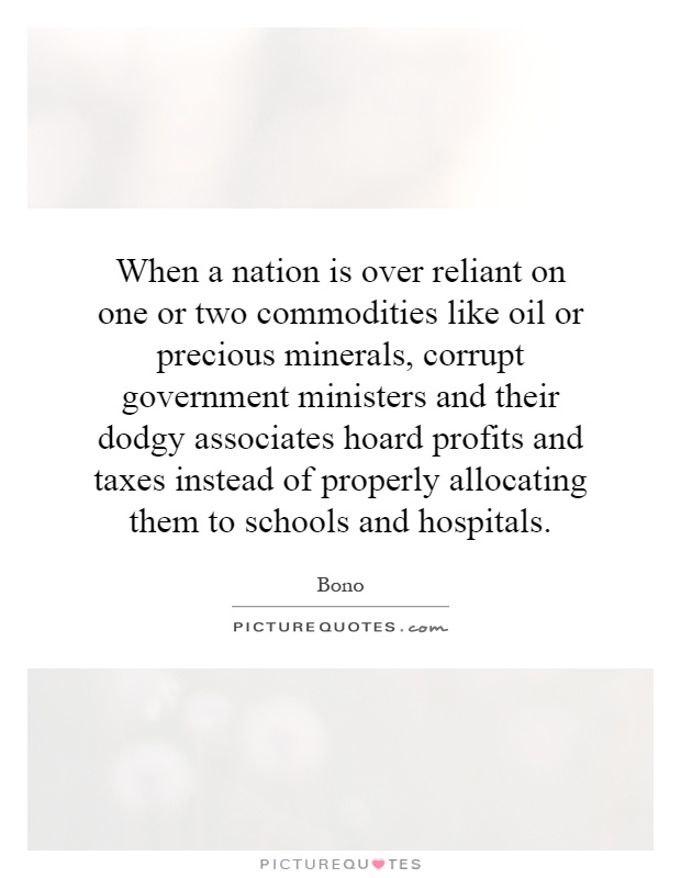 When a nation is over reliant on one or two commodities like oil or precious minerals, corrupt government ministers and their dodgy associates hoard profits and taxes instead of properly allocating them to schools and hospitals Picture Quote #1