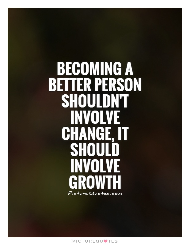 Becoming a better person shouldn't involve change, it should involve growth Picture Quote #1