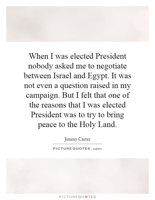 When I was elected President nobody asked me to negotiate between Israel and Egypt. It was not even a question raised in my campaign. But I felt that one of the reasons that I was elected President was to try to bring peace to the Holy Land Picture Quote #1