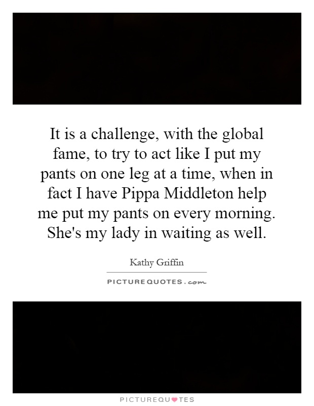 It is a challenge, with the global fame, to try to act like I put my pants on one leg at a time, when in fact I have Pippa Middleton help me put my pants on every morning. She's my lady in waiting as well Picture Quote #1