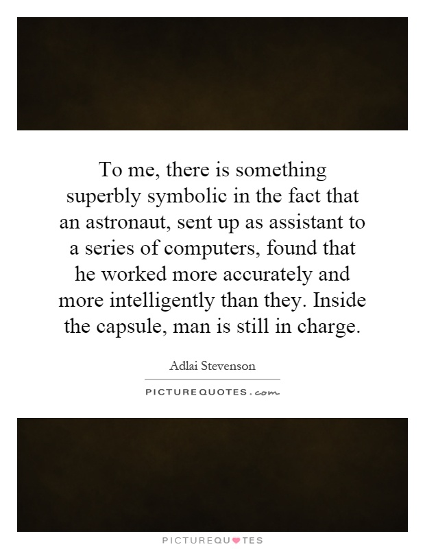 To me, there is something superbly symbolic in the fact that an astronaut, sent up as assistant to a series of computers, found that he worked more accurately and more intelligently than they. Inside the capsule, man is still in charge Picture Quote #1