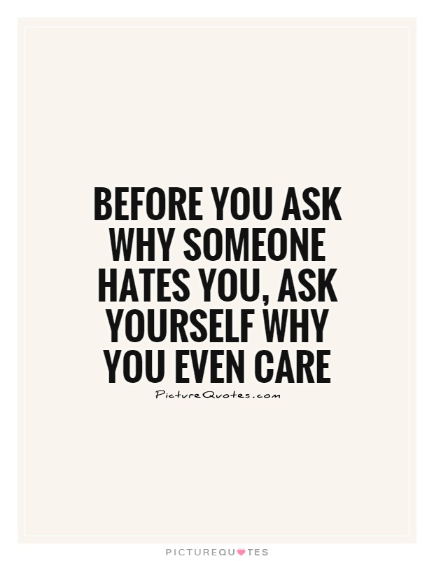 Before you ask why someone hates you, ask yourself why you even care Picture Quote #1