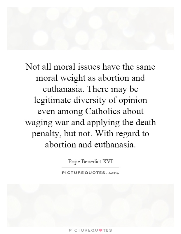 Not all moral issues have the same moral weight as abortion and euthanasia. There may be legitimate diversity of opinion even among Catholics about waging war and applying the death penalty, but not. With regard to abortion and euthanasia Picture Quote #1