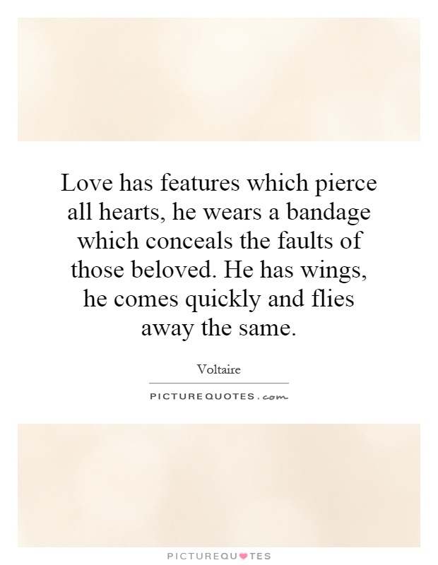Love has features which pierce all hearts, he wears a bandage which conceals the faults of those beloved. He has wings, he comes quickly and flies away the same Picture Quote #1