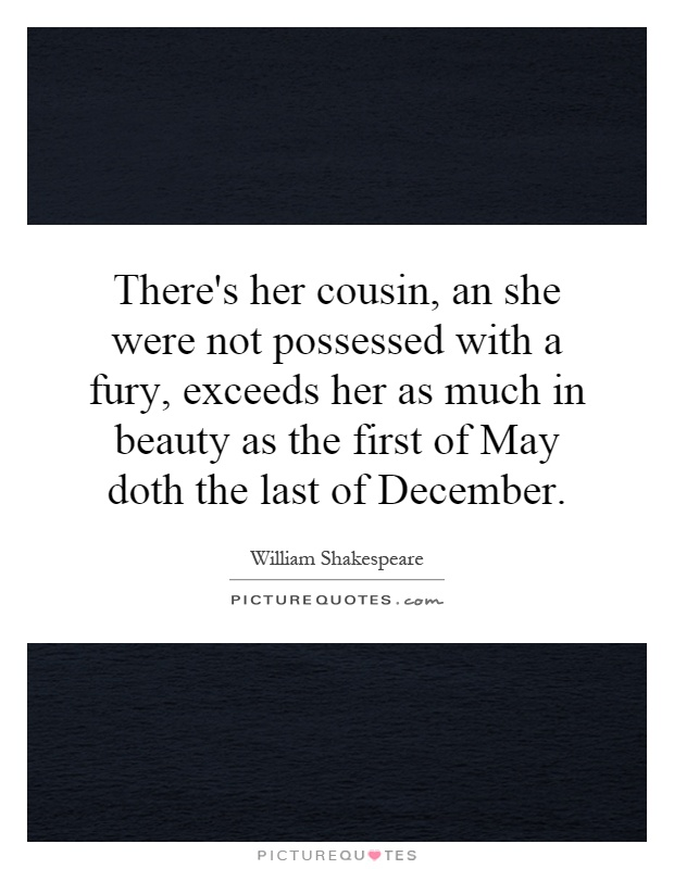 There's her cousin, an she were not possessed with a fury, exceeds her as much in beauty as the first of May doth the last of December Picture Quote #1